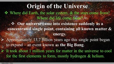 Origin of the Universe  Where did Earth, the solar system, & the stars come from? Where did life come from?  Our universe came into existence suddenly.