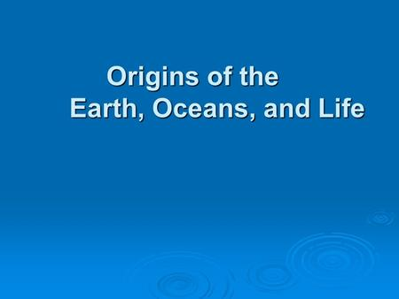 Origins of the Earth, Oceans, and Life. Big Bang Theory Universe had a beginning Universe had a beginning Occurred 15 billion years ago Occurred 15 billion.