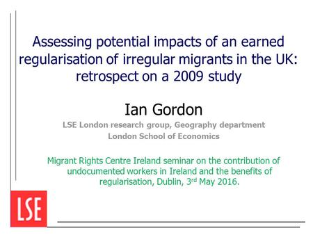 Assessing potential impacts of an earned regularisation of irregular migrants in the UK : retrospect on a 2009 study Ian Gordon LSE London research group,