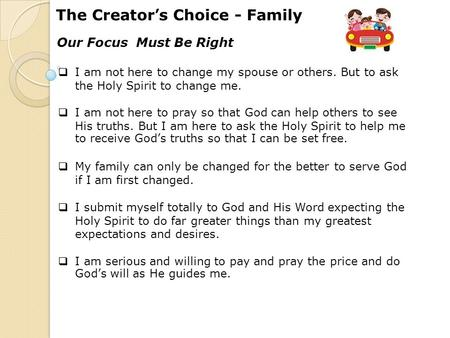 The Creator's Choice - Family Our Focus Must Be Right  I am not here to change my spouse or others. But to ask the Holy Spirit to change me.  I am not.