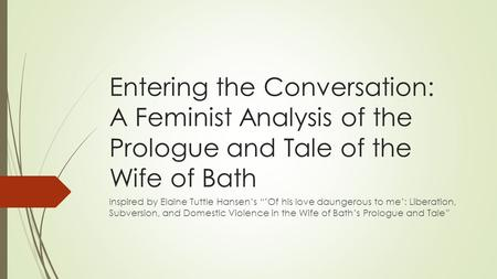 "Entering the Conversation: A Feminist Analysis of the Prologue and Tale of the Wife of Bath Inspired by Elaine Tuttle Hansen's ""'Of his love daungerous."