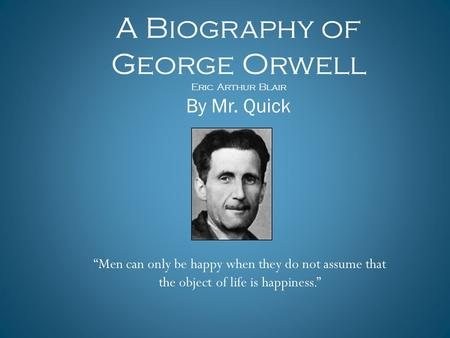 "A Biography of George Orwell Eric Arthur Blair By Mr. Quick ""Men can only be happy when they do not assume that the object of life is happiness."""