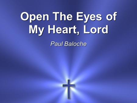 Open The Eyes of My Heart, Lord Paul Baloche. Open the eyes of my heart, Lord Open the eyes of my heart I want to see You I want to see You *