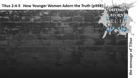 Titus 2:4-5 How Younger Women Adorn the Truth (p998)