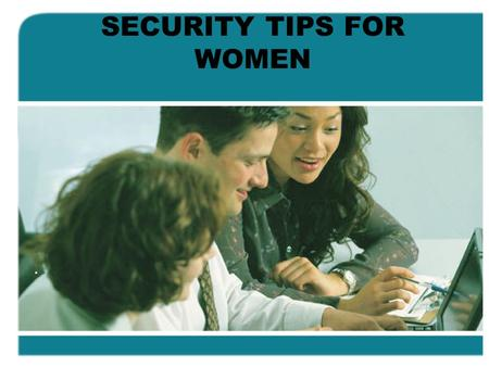 SECURITY TIPS FOR WOMEN.. Things women should know to stay safe: Please take the time to read these pointers. There may just be one or two you hadn't.