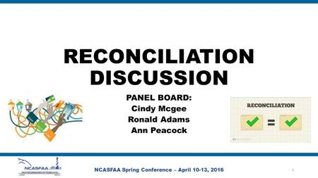 RECONCILIATION DISCUSSION PANEL BOARD: Cindy Mcgee Ronald Adams Ann Peacock NCASFAA Spring Conference – April 10-13, 2016 1.