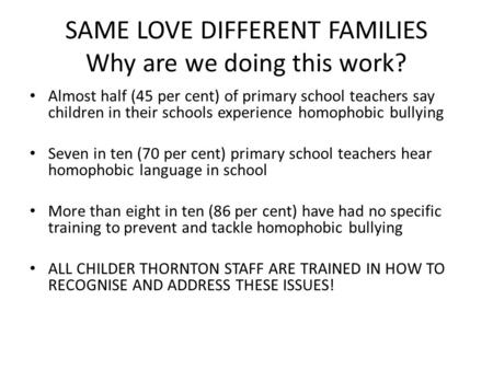 SAME LOVE DIFFERENT FAMILIES Why are we doing this work? Almost half (45 per cent) of primary school teachers say children in their schools experience.