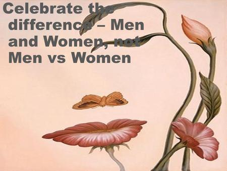Celebrate the difference – Men and Women, not Men vs Women.