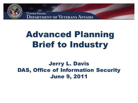 Advanced Planning Brief to Industry Jerry L. Davis DAS, Office of Information Security June 9, 2011.