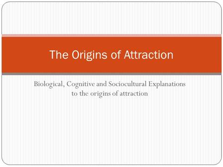 Biological, Cognitive and Sociocultural Explanations to the origins of attraction The Origins of Attraction.