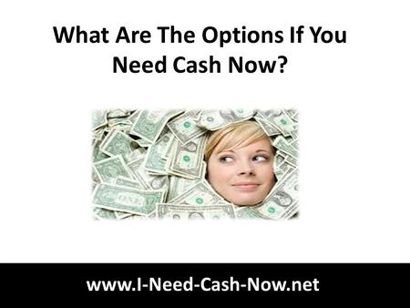 Www.I-Need-Cash-Now.net What Are The Options If You Need Cash Now?