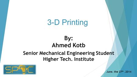 3-D Printing By: Ahmed Kotb Senior Mechanical Engineering Student Higher Tech. Institute June. the 27 th.2014.
