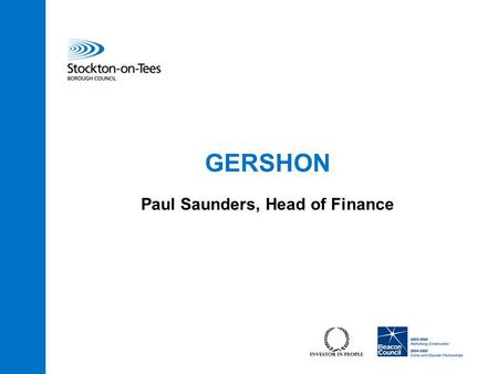 "GERSHON Paul Saunders, Head of Finance. 2 What is it? ""Delivering better services for better value for money and striving for greater efficiency"" Nick."