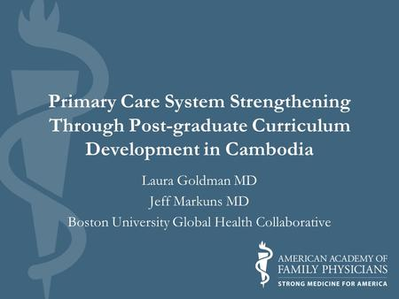 Primary Care System Strengthening Through Post-graduate Curriculum Development in Cambodia Laura Goldman MD Jeff Markuns MD Boston University Global Health.