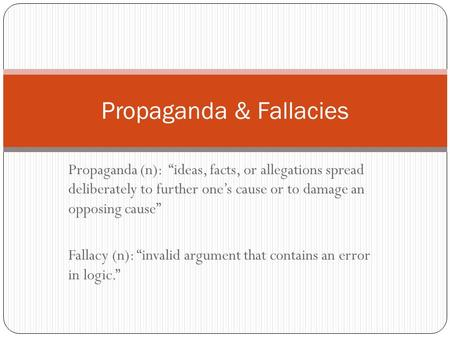 "Propaganda (n): ""ideas, facts, or allegations spread deliberately to further one's cause or to damage an opposing cause"" Fallacy (n): ""invalid argument."