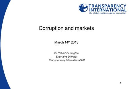 1 Corruption and markets March 14 th 2013 Dr Robert Barrington Executive Director Transparency International UK.