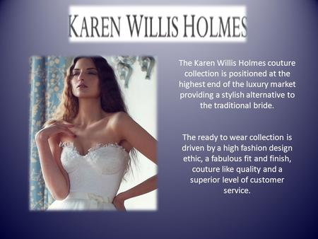 The Karen Willis Holmes couture collection is positioned at the highest end of the luxury market providing a stylish alternative to the traditional bride.