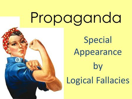 Propaganda Special Appearance by Logical Fallacies.