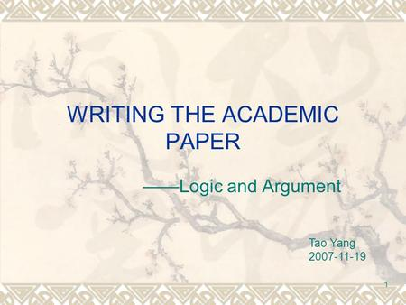 1 WRITING THE ACADEMIC PAPER ——Logic and Argument Tao Yang 2007-11-19.