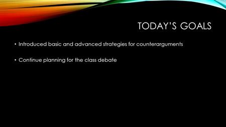 TODAY'S GOALS Introduced basic and advanced strategies for counterarguments Continue planning for the class debate.