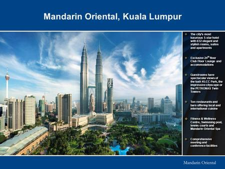Mandarin Oriental, Kuala Lumpur  The city's most luxurious 5-star hotel with 632 elegant and stylish rooms, suites and apartments  Exclusive 24 th floor.