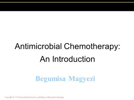 Copyright © 2004 Pearson Education, Inc., publishing as Benjamin Cummings Begumisa Magyezi Antimicrobial Chemotherapy: An Introduction.