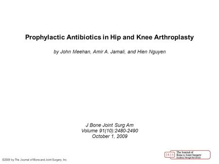 Prophylactic Antibiotics in Hip and Knee Arthroplasty by John Meehan, Amir A. Jamali, and Hien Nguyen J Bone Joint Surg Am Volume 91(10):2480-2490 October.