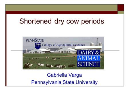 Shortened dry cow periods Gabriella Varga Pennsylvania State University.