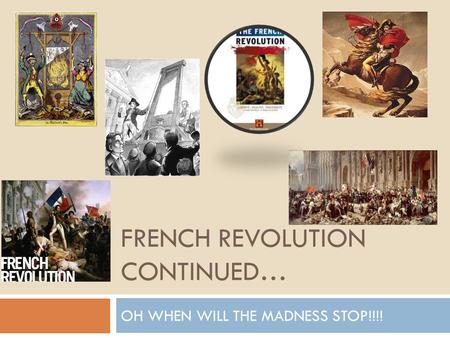 FRENCH REVOLUTION CONTINUED… OH WHEN WILL THE MADNESS STOP!!!!