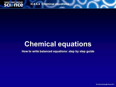 IC4.4.4 Chemical equations © Oxford University Press 2011 Chemical equations How to write balanced equations: step by step guide.