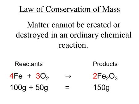 Law of Conservation of Mass Matter cannot be created or destroyed in an ordinary chemical reaction. ReactantsProducts 4Fe + 3O 2 → 2Fe 2 O 3 100g + 50g.