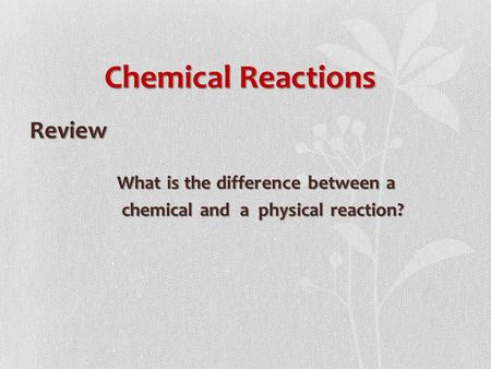 Chemical Reactions Review What is the difference between a What is the difference between a chemical and a physical reaction? chemical and a physical reaction?