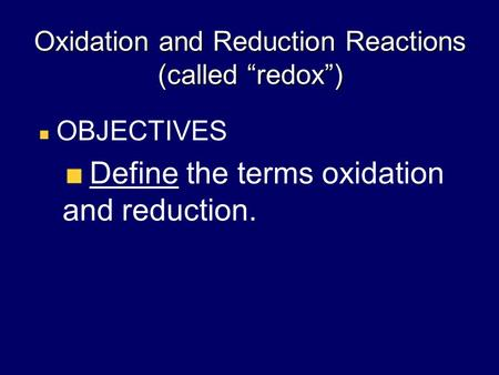 "Oxidation and Reduction Reactions (called ""redox"") OBJECTIVES Define the terms oxidation and reduction."