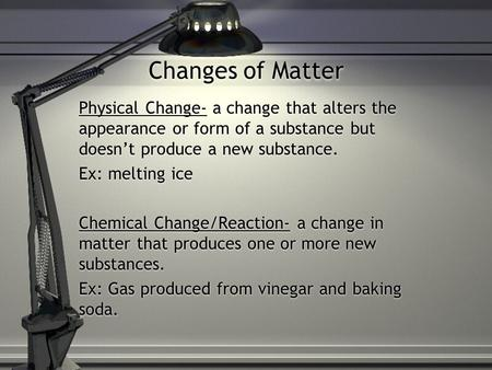Changes of Matter Physical Change- a change that alters the appearance or form of a substance but doesn't produce a new substance. Ex: melting ice Chemical.