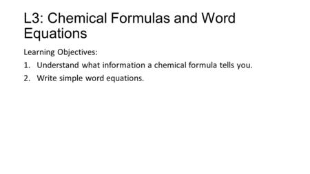 L3: Chemical Formulas and Word Equations Learning Objectives: 1.Understand what information a chemical formula tells you. 2.Write simple word equations.