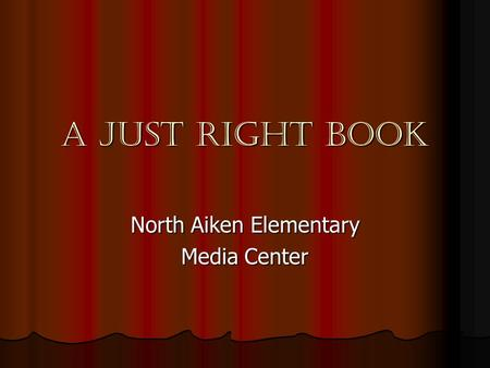 A JUST RIGHT BOOK North Aiken Elementary Media Center.