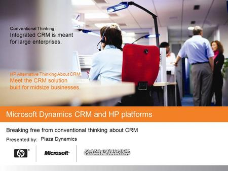 Breaking free from conventional thinking about CRM Presented by: Microsoft Dynamics CRM and HP platforms Plaza Dynamics Conventional Thinking: Integrated.
