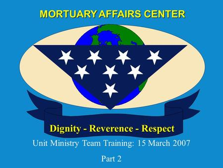 Dignity - Reverence - Respect MORTUARY AFFAIRS CENTER Unit Ministry Team Training: 15 March 2007 Part 2.