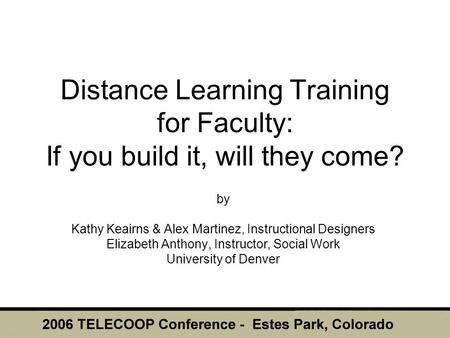 Distance Learning Training for Faculty: If you build it, will they come? by Kathy Keairns & Alex Martinez, Instructional Designers Elizabeth Anthony, Instructor,