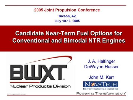 2005 Joint Propulsion Conference Tucson, AZ July 10-13, 2005 Candidate Near-Term Fuel Options for Conventional and Bimodal NTR Engines J. A. Halfinger.