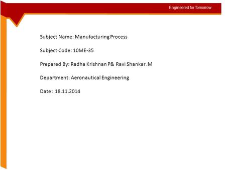 Subject Name: Manufacturing Process Subject Code: 10ME-35 Prepared By: Radha Krishnan P& Ravi Shankar.M Department: Aeronautical Engineering Date : 18.11.2014.