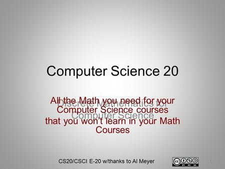 Computer Science 20 Discrete Mathematics for Computer Science 1 All the Math you need for your Computer Science courses that you won't learn in your Math.