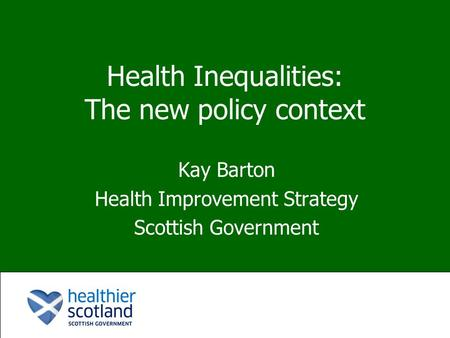 Health Inequalities: The new policy context Kay Barton Health Improvement Strategy Scottish Government.