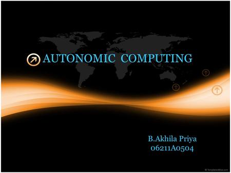 AUTONOMIC COMPUTING B.Akhila Priya 06211A0504. Present-day IT environments are complex, heterogeneous in terms of software and hardware from multiple.