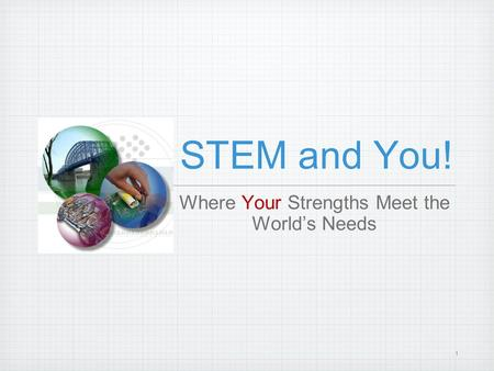 1 STEM and You! Where Your Strengths Meet the World's Needs.