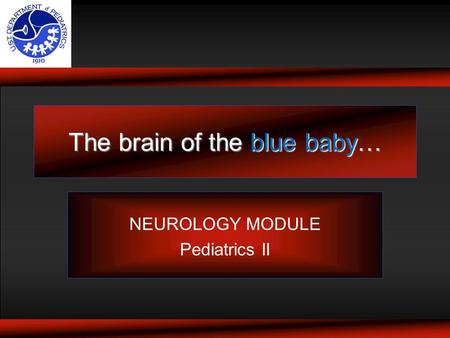 The brain of the blue baby… NEUROLOGY MODULE Pediatrics II.