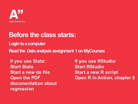 Before the class starts: Login to a computer Read the Data analysis assignment 1 on MyCourses If you use Stata: Start Stata Start a new do file Open the.