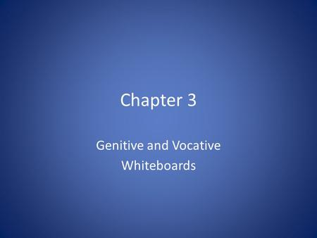 Chapter 3 Genitive and Vocative Whiteboards. Genitive Something we already know.