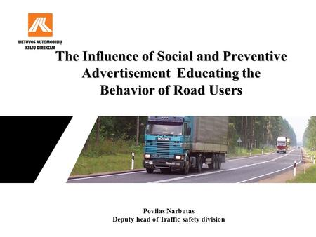 The Influence of Social and Preventive Advertisement Educating the Behavior of Road Users Povilas Narbutas Deputy head of Traffic safety division.