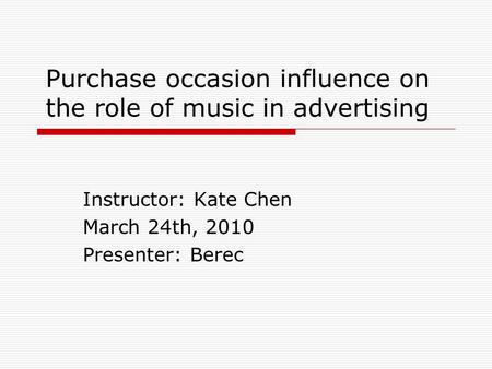 Purchase occasion influence on the role of music in advertising Instructor: Kate Chen March 24th, 2010 Presenter: Berec.